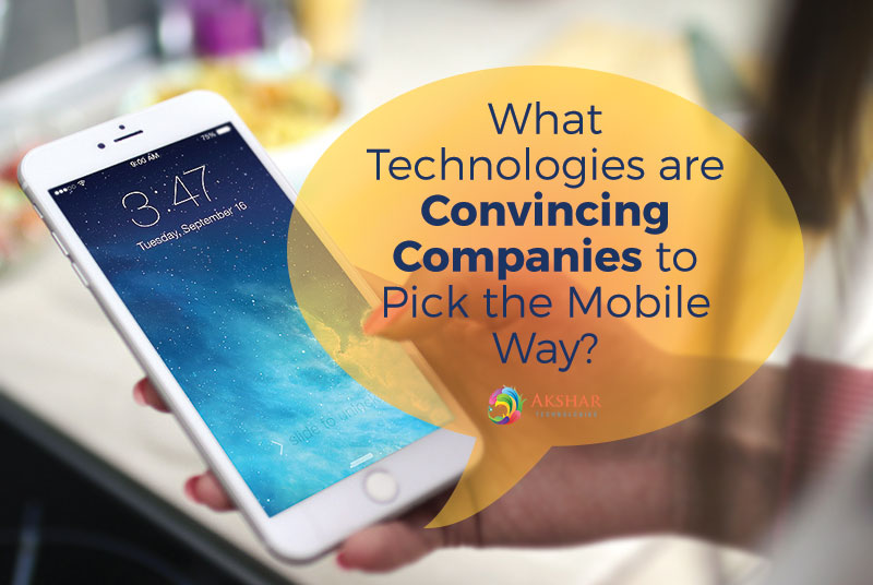 What Technologies Are Convincing Companies To Pick The Mobile Way?